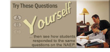 Try These Questions Yourself: Click here to select a grade-level set of question to answer yourself. Then, see how students responded to the same questions on the NAEP assessment.