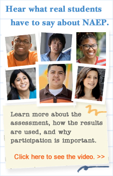 Hear what real students have to say about NAEP.  Learn more about the assessment, how the results are used and why participation is important. Click here to see the video.