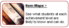 Item Maps. See what students at each achievement level are likely to know and can do.