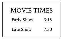 "Sign labeled ""Movie Times"" containing the following information: The early show starts at 3:15; the late show starts at 7:30."