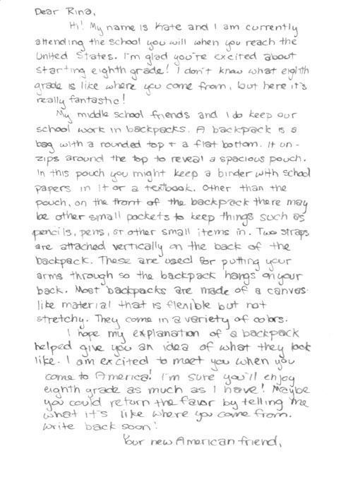 Written response. Dear Rina, Hi! My name is Kate and I am currently attending the school you will when you reach the United States. I'm glad you're excited about starting eighth grade! I don't know what eighth grade is like where you come from, but here it's really fantastic! My middle school friends and I do keep our school work in backpacks. A backpack is a bag with a rounded top + a flat bottom. It un-zips around the top to reveal a spacious pouch. In this pouch you might keep a binder with school papers in it or a textbook. Other than the pouch, on the front of the backpack there may be other small pockets to keep things such as pencils, pens, or other small items in. Two straps are attached vertically on the back of the backpack. These are used for putting your arms through so the backpack hangs on your back. Most backpacks are made of a canvas like material that is flexible but not stretchy. Tehy come in a veriety of colors. I hope my explanation of a backpack helped give you an idea of what they look like. I am excited to meet you when you come to America! I'm sure you'll enjoy eighth grade as much as I have! Maybe you could return the favor by telling me what it's like where you come from. Write back soon! Your new American friend,